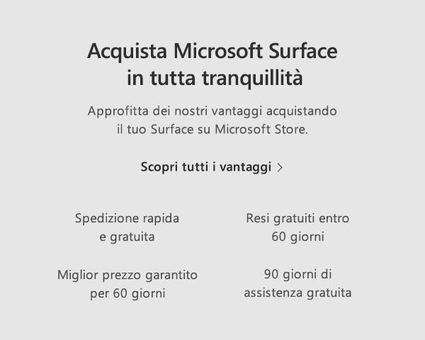 Acquista Microsoft Surface in tutta tranquillità. Approfitta dei nostri vantaggi acquistando il tuo Surface su Microsoft Store. Scopri tutti i vantaggi. Spedizione rapida e gratuita. Resi gratuiti entro 60 giorni. Miglior prezzo garantito per 60 giorni. 90 giorni di assistenza gratuita.